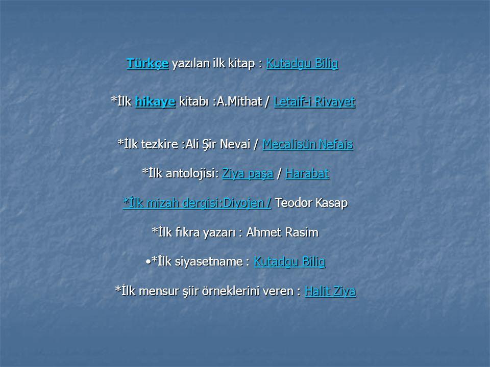 *İlk tezkire :Ali Şir Nevai / Mecalisün Nefais *İlk antolojisi: Ziya paşa / Harabat Ziya paşaZiya paşa *İlk mizah dergisi:Diyojen / Teodor Kasap *İlk