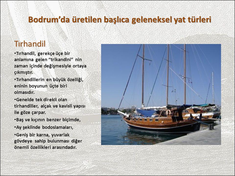 """Bodrum'da üretilen başlıca geleneksel yat türleri Tırhandil Tırhandil, gerekçe üçe bir anlamına gelen """"trikandini"""" nin zaman içinde değişmesiyle ortay"""