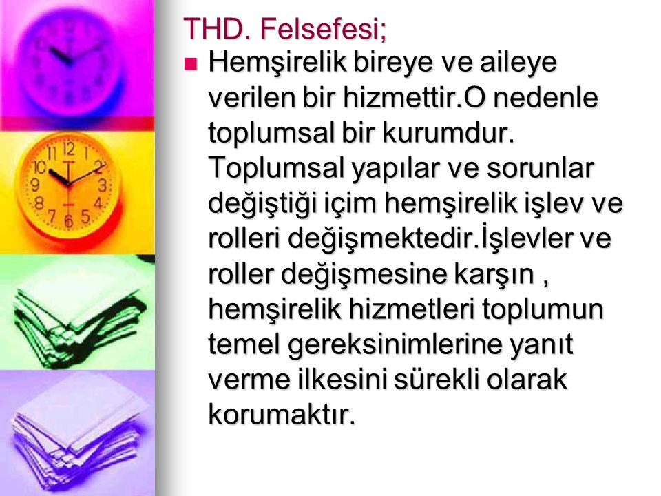 THD. Felsefesi; Hemşirelik bireye ve aileye verilen bir hizmettir.O nedenle toplumsal bir kurumdur. Toplumsal yapılar ve sorunlar değiştiği içim hemşi