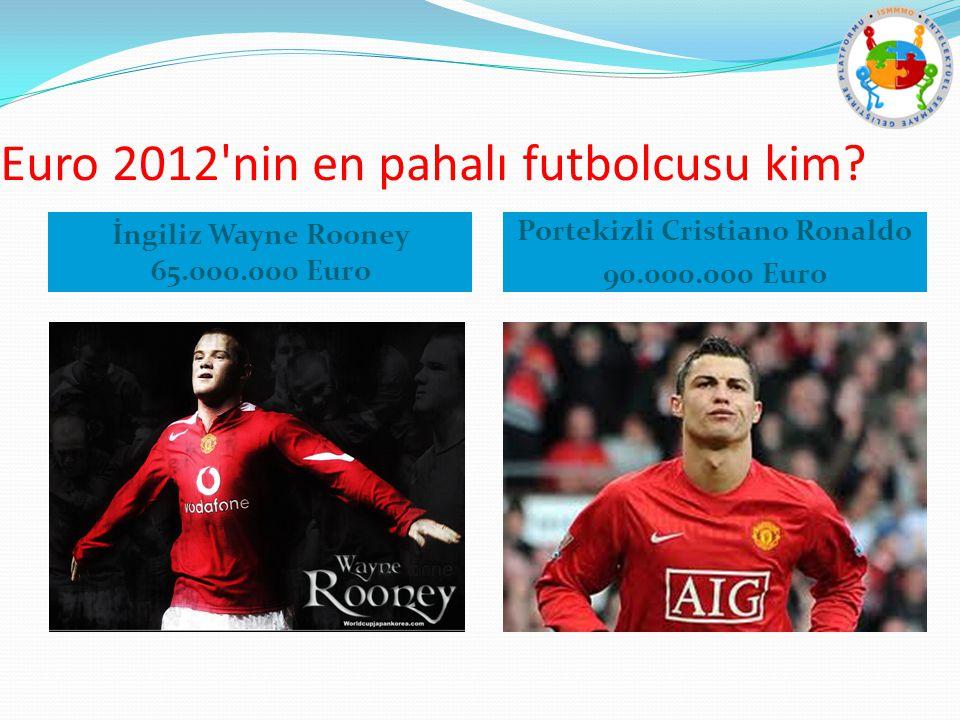Euro 2012'nin en pahalı futbolcusu kim? İngiliz Wayne Rooney 65.000.000 Euro Portekizli Cristiano Ronaldo 90.000.000 Euro