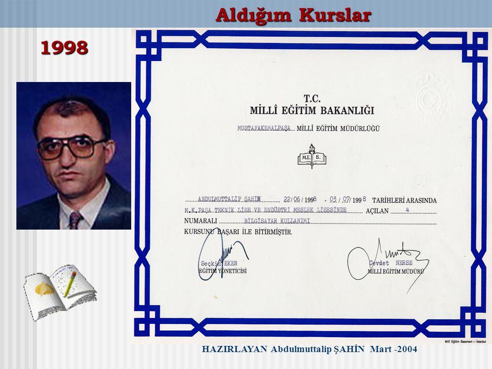 HAZIRLAYAN Abdulmuttalip ŞAHİN Mart -2004 Aldığım Kurslar 1998