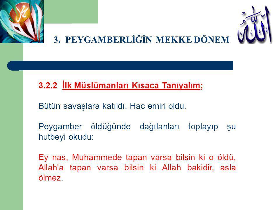 3. PEYGAMBERLİĞİN MEKKE DÖNEMİ 3.2.2 İlk Müslümanları Kısaca Tanıyalım; Bütün savaşlara katıldı. Hac emiri oldu. Peygamber öldüğünde dağılanları topla