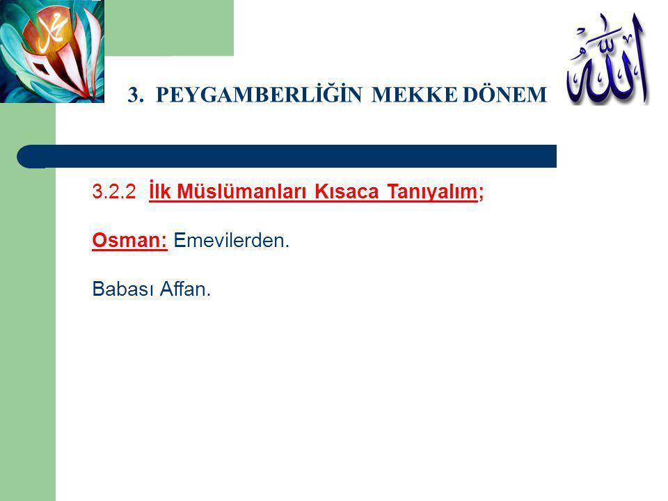 3. PEYGAMBERLİĞİN MEKKE DÖNEMİ 3.2.2 İlk Müslümanları Kısaca Tanıyalım; Osman: Emevilerden. Babası Affan.