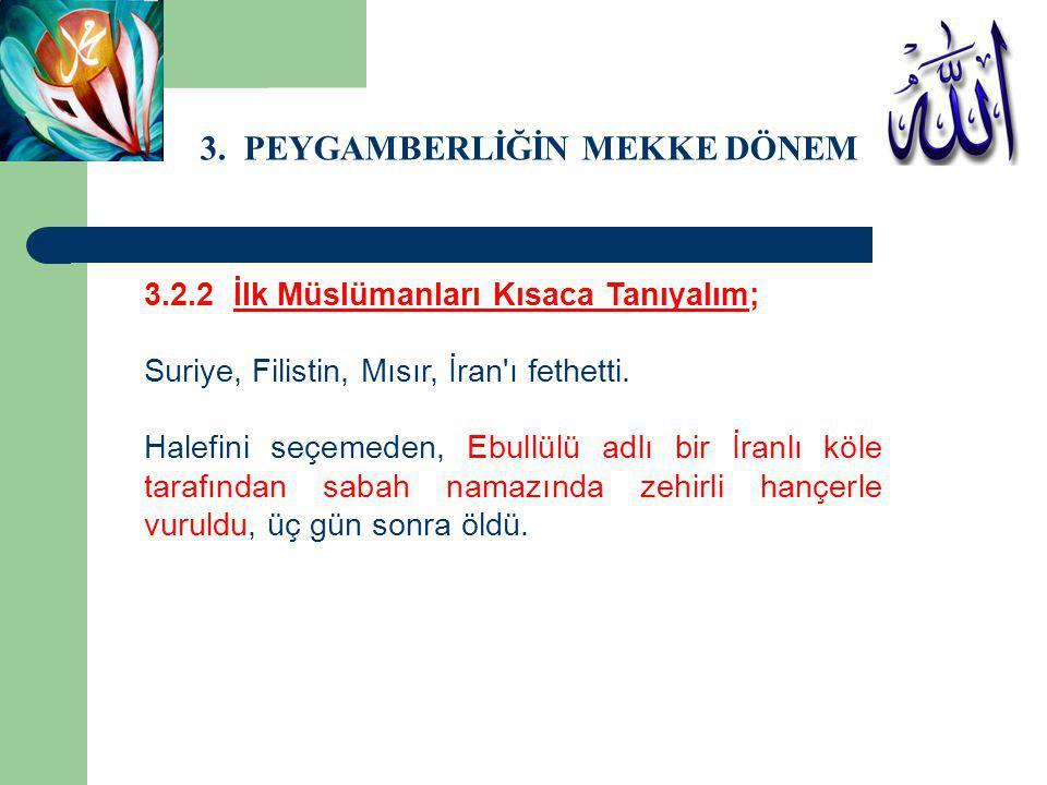 3. PEYGAMBERLİĞİN MEKKE DÖNEMİ 3.2.2 İlk Müslümanları Kısaca Tanıyalım; Suriye, Filistin, Mısır, İran'ı fethetti. Halefini seçemeden, Ebullülü adlı bi