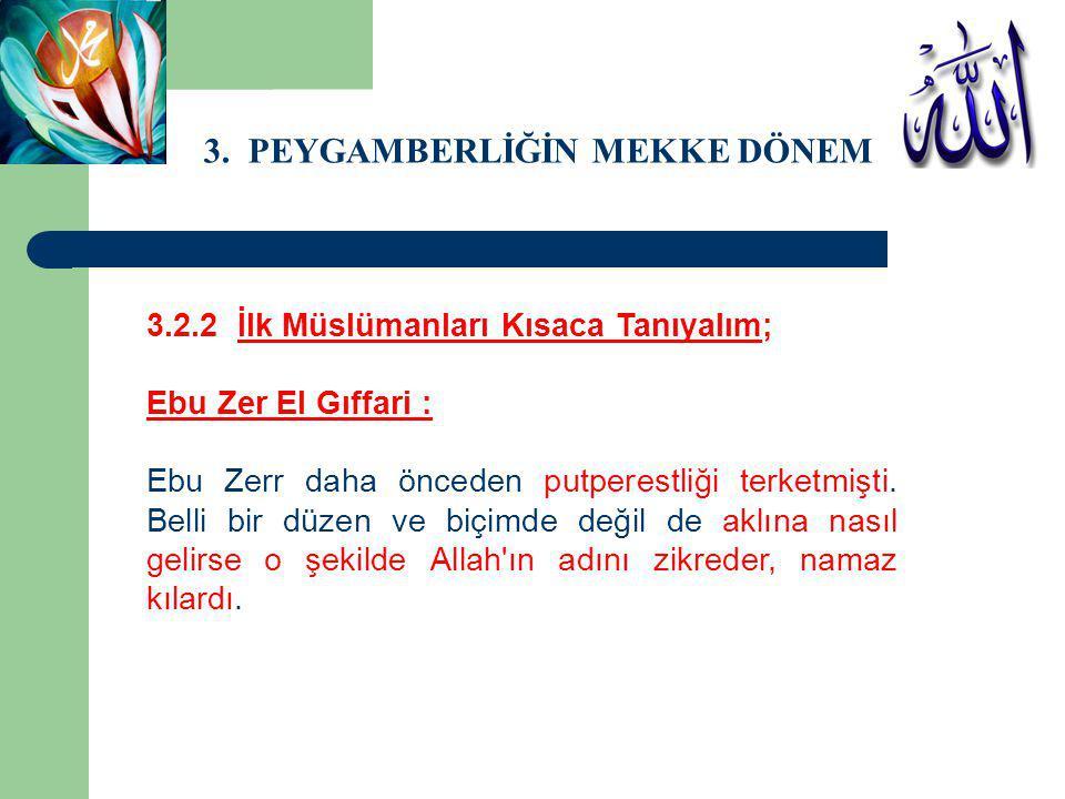 3. PEYGAMBERLİĞİN MEKKE DÖNEMİ 3.2.2 İlk Müslümanları Kısaca Tanıyalım; Ebu Zer El Gıffari : Ebu Zerr daha önceden putperestliği terketmişti. Belli bi