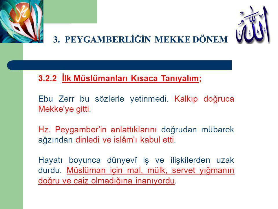 3. PEYGAMBERLİĞİN MEKKE DÖNEMİ 3.2.2 İlk Müslümanları Kısaca Tanıyalım; Ebu Zerr bu sözlerle yetinmedi. Kalkıp doğruca Mekke'ye gitti. Hz. Peygamber'i