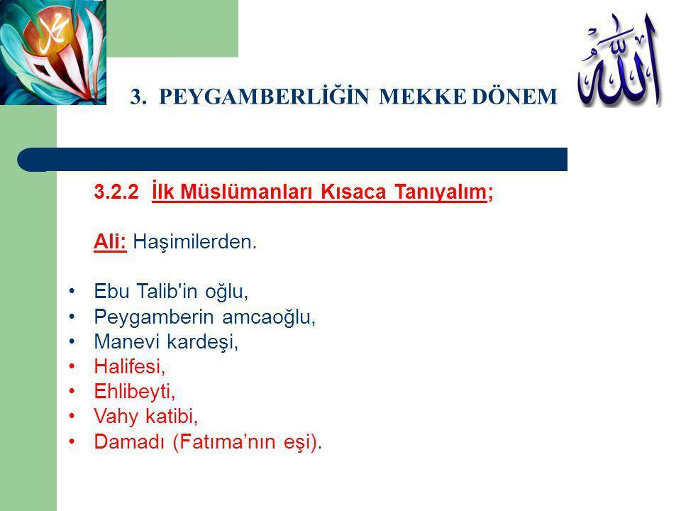 3. PEYGAMBERLİĞİN MEKKE DÖNEMİ 3.2.2 İlk Müslümanları Kısaca Tanıyalım; Ali: Haşimilerden. Ebu Talib'in oğlu, Peygamberin amcaoğlu, Manevi kardeşi, Ha