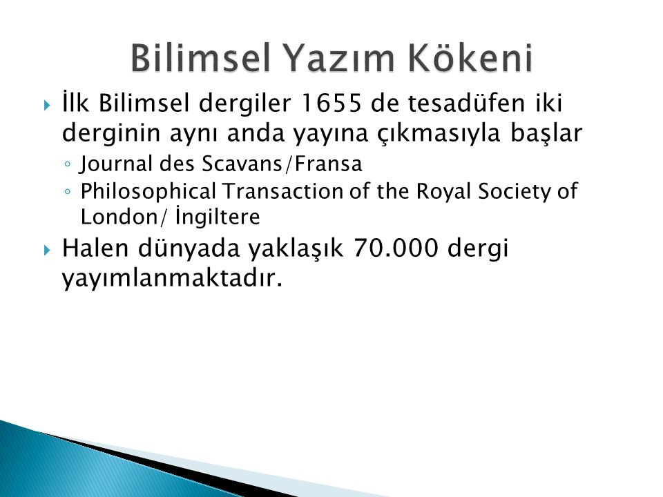  İlk Bilimsel dergiler 1655 de tesadüfen iki derginin aynı anda yayına çıkmasıyla başlar ◦ Journal des Scavans/Fransa ◦ Philosophical Transaction of