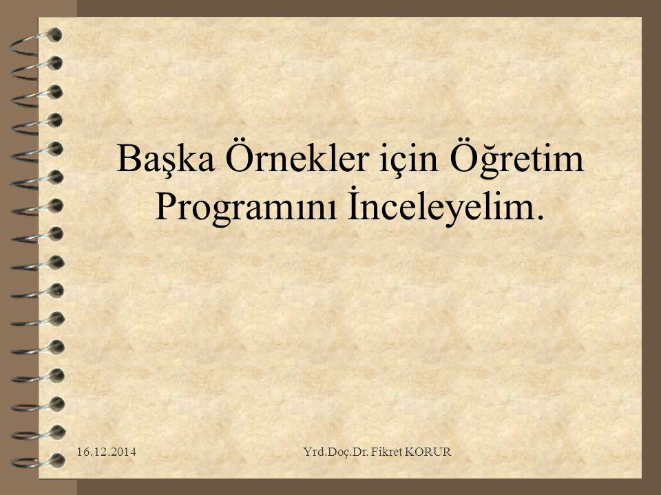 16.12.2014Yrd.Doç.Dr. Fikret KORUR Başka Örnekler için Öğretim Programını İnceleyelim.