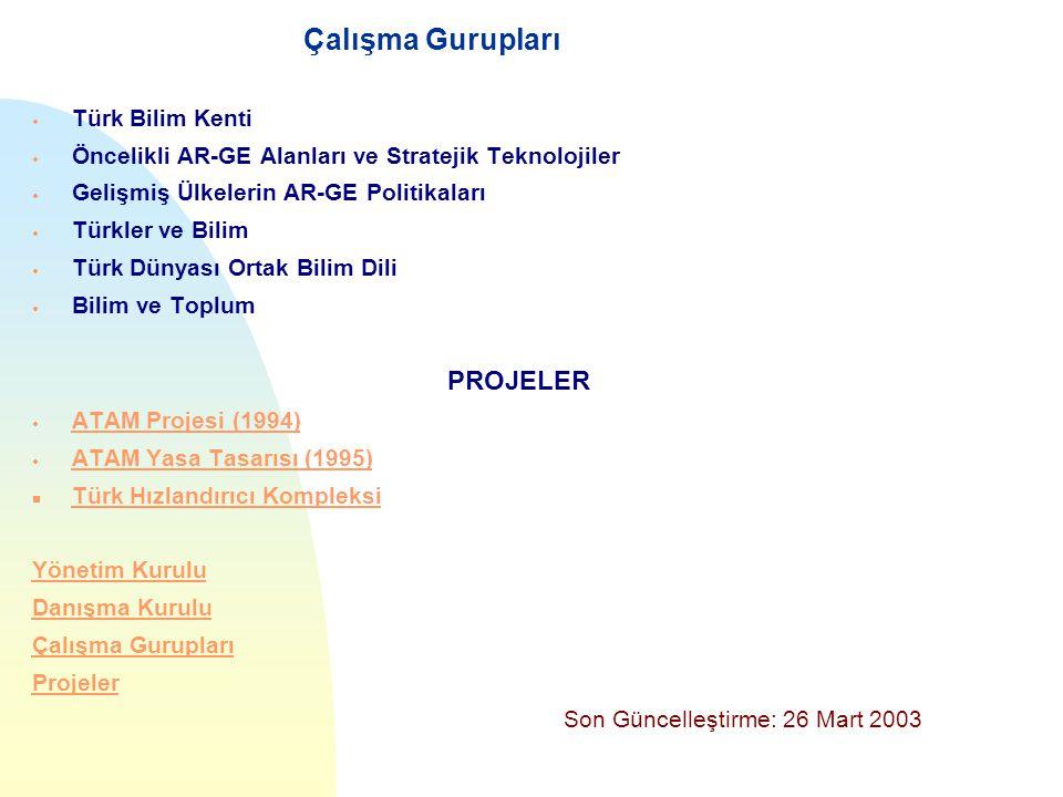 GAZİBİTEM Gazi Üniversitesi Çalışma Gurupları  Türk Bilim Kenti  Öncelikli AR-GE Alanları ve Stratejik Teknolojiler  Gelişmiş Ülkelerin AR-GE Politikaları  Türkler ve Bilim  Türk Dünyası Ortak Bilim Dili  Bilim ve Toplum PROJELER  ATAM Projesi (1994) ATAM Projesi (1994)  ATAM Yasa Tasarısı (1995) ATAM Yasa Tasarısı (1995) n Türk Hızlandırıcı Kompleksi Türk Hızlandırıcı Kompleksi Yönetim Kurulu Danışma Kurulu Çalışma Gurupları Projeler Son Güncelleştirme: 26 Mart 2003