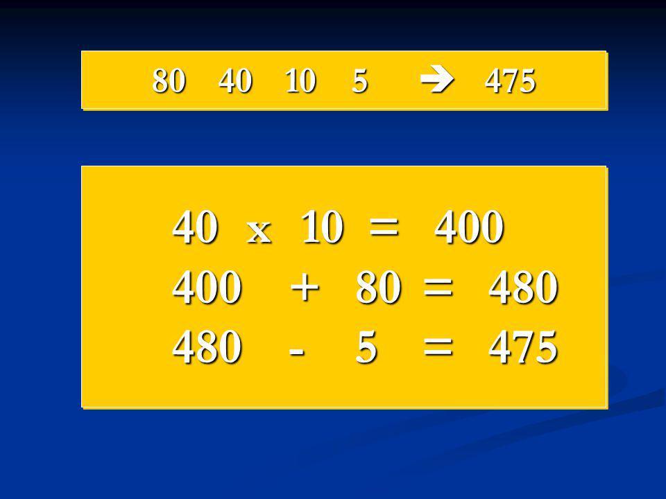 8040105  475 40 x 10 = 400 400+80=480 480-5=475