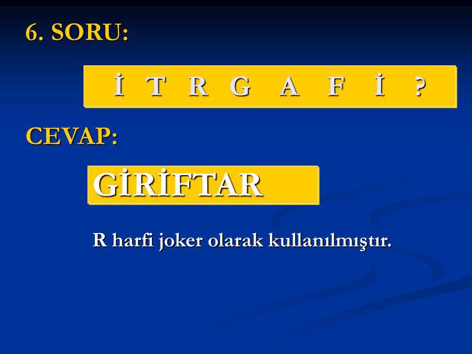 İ T R G A F İ ? GİRİFTARGİRİFTAR 6. SORU: CEVAP: R harfi joker olarak kullanılmıştır.