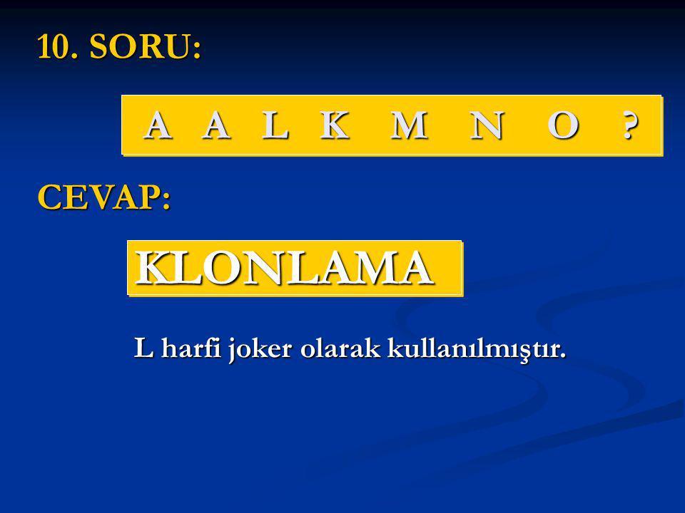 A A L K M N O ? KLONLAMAKLONLAMA 10. SORU: CEVAP: L harfi joker olarak kullanılmıştır.