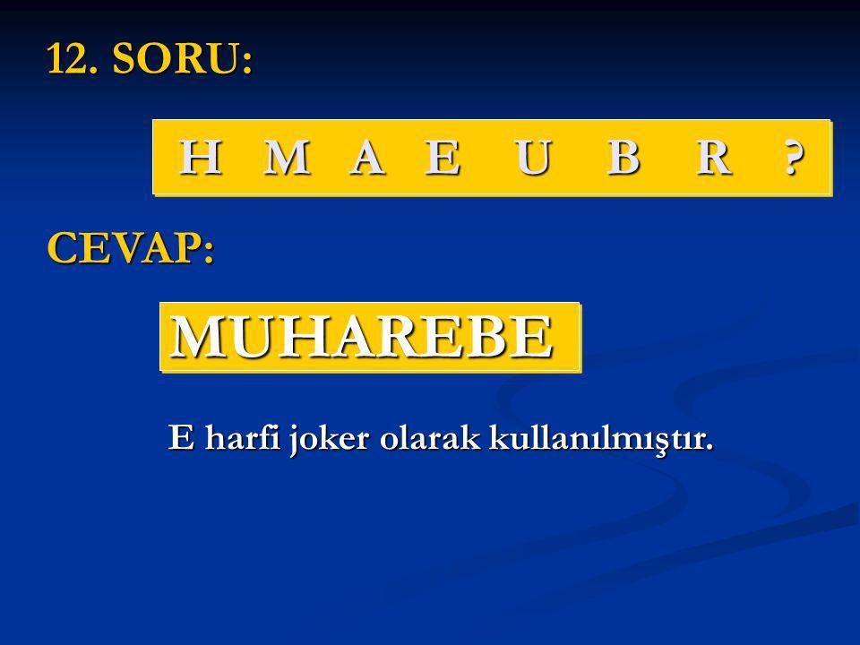 H M A E U B R ? MUHAREBEMUHAREBE 12. SORU: CEVAP: E harfi joker olarak kullanılmıştır.