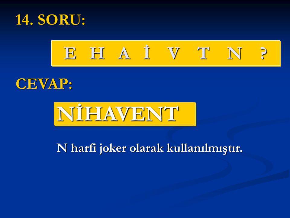 E H A İ V T N ? NİHAVENTNİHAVENT 14. SORU: CEVAP: N harfi joker olarak kullanılmıştır.