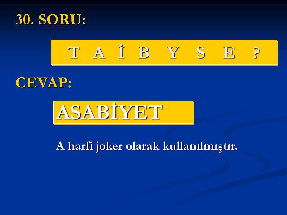 T A İ B Y S E ? ASABİYETASABİYET 30. SORU: CEVAP: A harfi joker olarak kullanılmıştır.