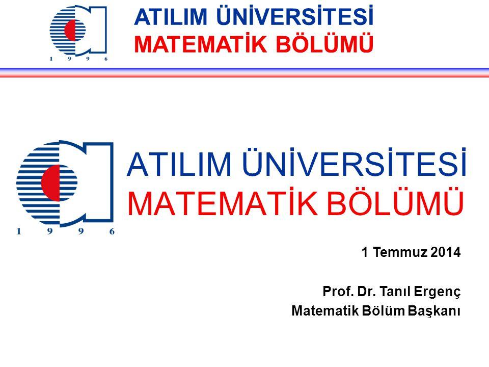 ATILIM ÜNİVERSİTESİ MATEMATİK BÖLÜMÜ 1 Temmuz 2014 Prof. Dr. Tanıl Ergenç Matematik Bölüm Başkanı