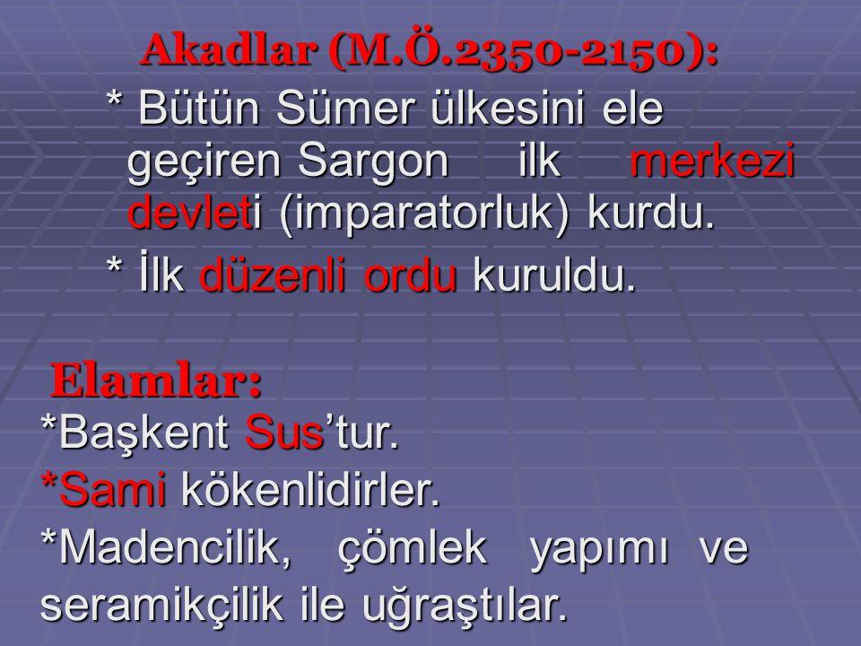 Akadlar (M.Ö.2350-2150): * Bütün Sümer ülkesini ele geçiren Sargon ilk merkezi devleti (imparatorluk) kurdu.