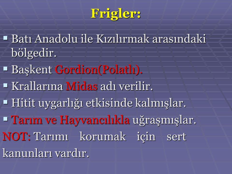 Frigler:  Batı Anadolu ile Kızılırmak arasındaki bölgedir.