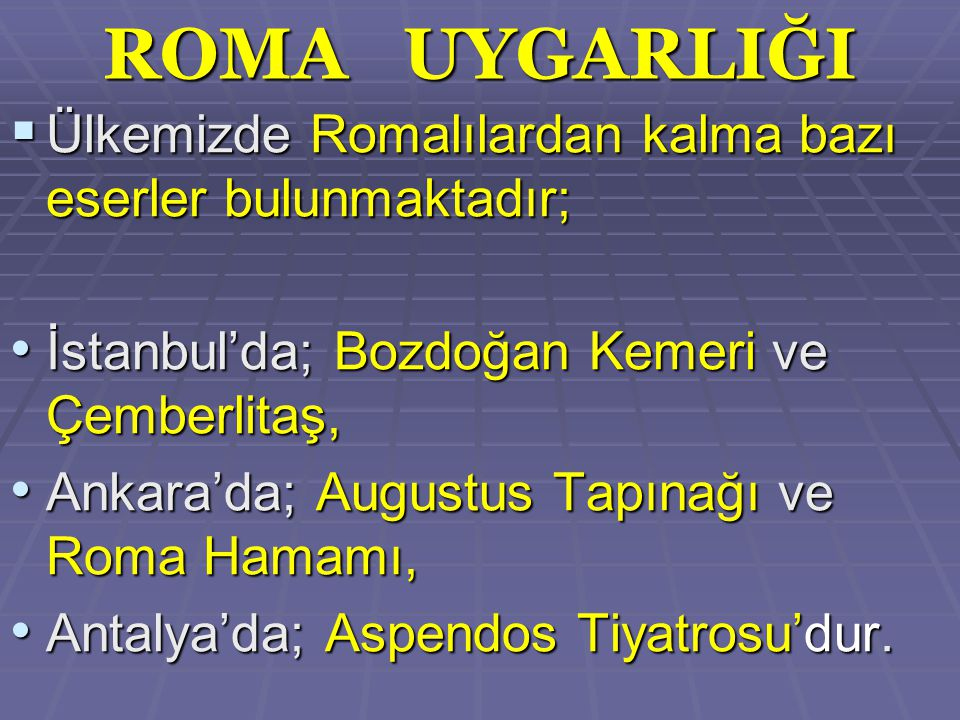 ROMA UYGARLIĞI  Ülkemizde Romalılardan kalma bazı eserler bulunmaktadır; İstanbul'da; Bozdoğan Kemeri ve Çemberlitaş, İstanbul'da; Bozdoğan Kemeri ve Çemberlitaş, Ankara'da; Augustus Tapınağı ve Roma Hamamı, Ankara'da; Augustus Tapınağı ve Roma Hamamı, Antalya'da; Aspendos Tiyatrosu'dur.