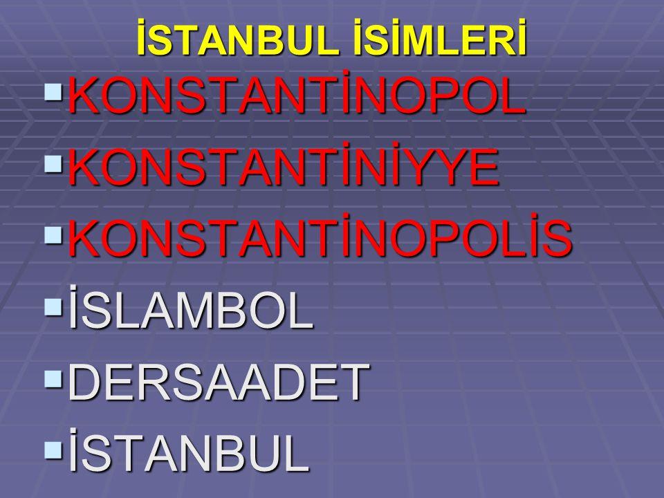 İSTANBUL İSİMLERİ  KONSTANTİNOPOL  KONSTANTİNİYYE  KONSTANTİNOPOLİS  İSLAMBOL  DERSAADET  İSTANBUL