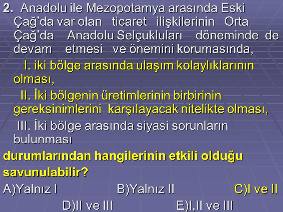 2. Anadolu ile Mezopotamya arasında Eski Çağ'da var olan ticaret ilişkilerinin Orta Çağ'da Anadolu Selçukluları döneminde de devam etmesi ve önemini k