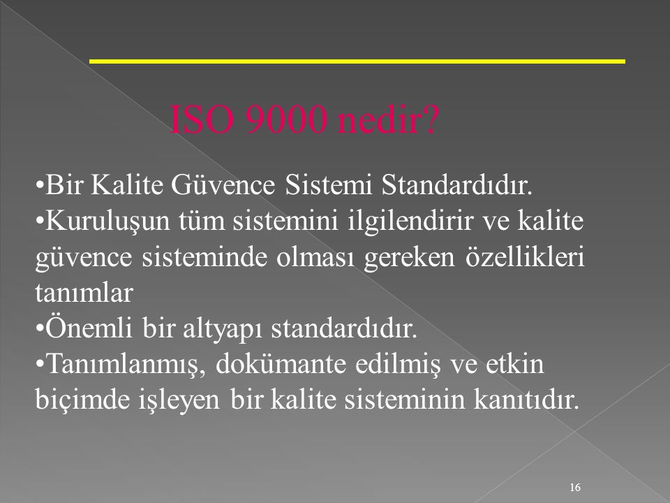 16 ISO 9000 nedir? Bir Kalite Güvence Sistemi Standardıdır. Kuruluşun tüm sistemini ilgilendirir ve kalite güvence sisteminde olması gereken özellikle
