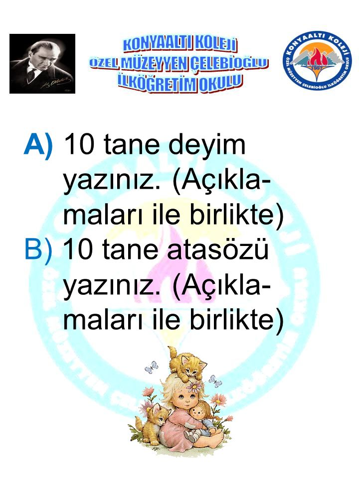 A) 10 tane deyim yazınız.(Açıkla- maları ile birlikte) B) 10 tane atasözü yazınız.