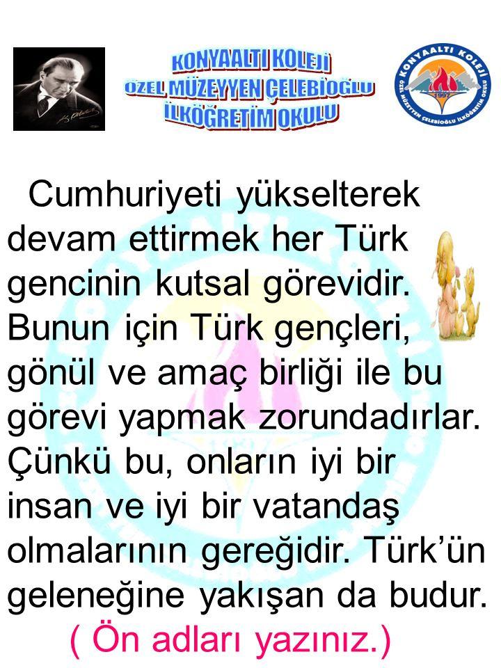 Cumhuriyeti yükselterek devam ettirmek her Türk gencinin kutsal görevidir.