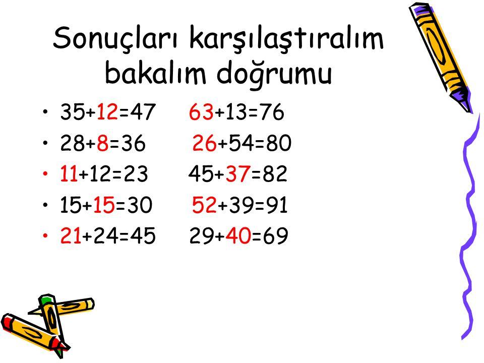 Sonuçları karşılaştıralım bakalım doğrumu 35+12=47 63+13=76 28+8=36 26+54=80 11+12=23 45+37=82 15+15=30 52+39=91 21+24=45 29+40=69