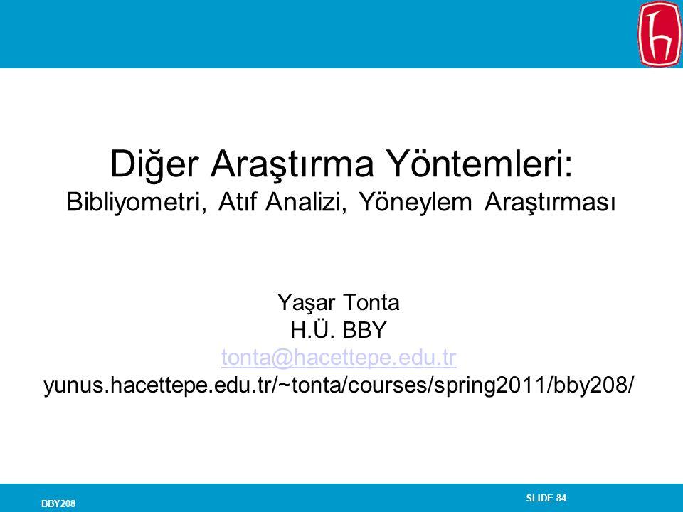 SLIDE 84 BBY208 Diğer Araştırma Yöntemleri: Bibliyometri, Atıf Analizi, Yöneylem Araştırması Yaşar Tonta H.Ü. BBY tonta@hacettepe.edu.tr yunus.hacette