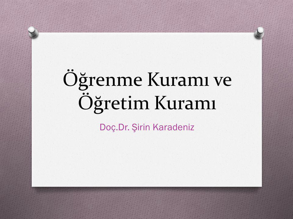 Öğrenme Kuramı ve Öğretim Kuramı Doç.Dr. Şirin Karadeniz