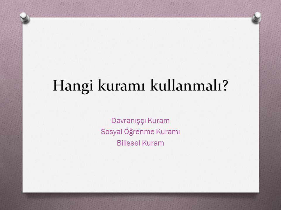 Hangi kuramı kullanmalı? Davranışçı Kuram Sosyal Öğrenme Kuramı Bilişsel Kuram