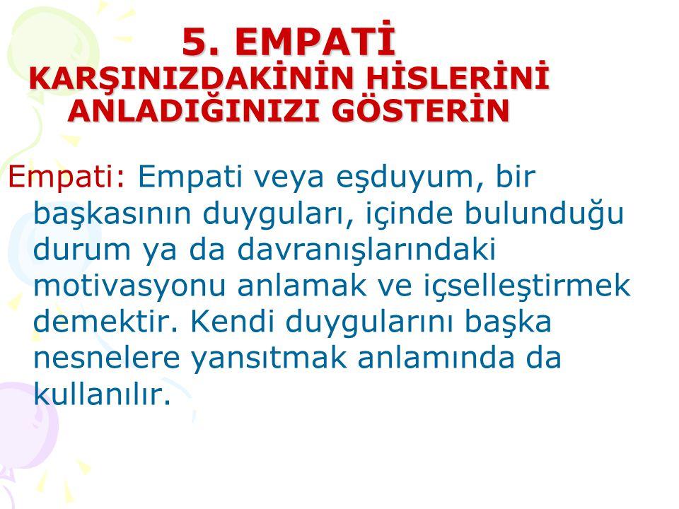 5. EMPATİ KARŞINIZDAKİNİN HİSLERİNİ ANLADIĞINIZI GÖSTERİN Empati: Empati veya eşduyum, bir başkasının duyguları, içinde bulunduğu durum ya da davranış