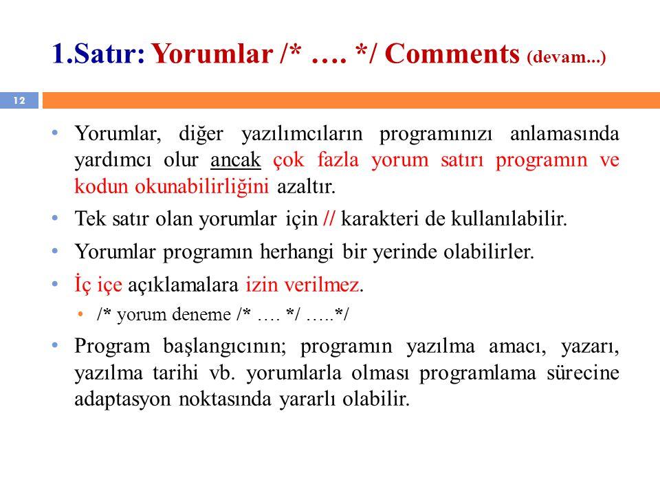 12 1.Satır: Yorumlar /* …. */ Comments (devam...) Yorumlar, diğer yazılımcıların programınızı anlamasında yardımcı olur ancak çok fazla yorum satırı p