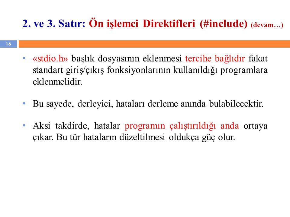 16 2. ve 3. Satır: Ön işlemci Direktifleri (#include) (devam…) «stdio.h» başlık dosyasının eklenmesi tercihe bağlıdır fakat standart giriş/çıkış fonks