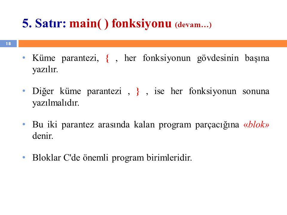 18 5. Satır: main( ) fonksiyonu (devam…) Küme parantezi, {, her fonksiyonun gövdesinin başına yazılır. Diğer küme parantezi, }, ise her fonksiyonun so