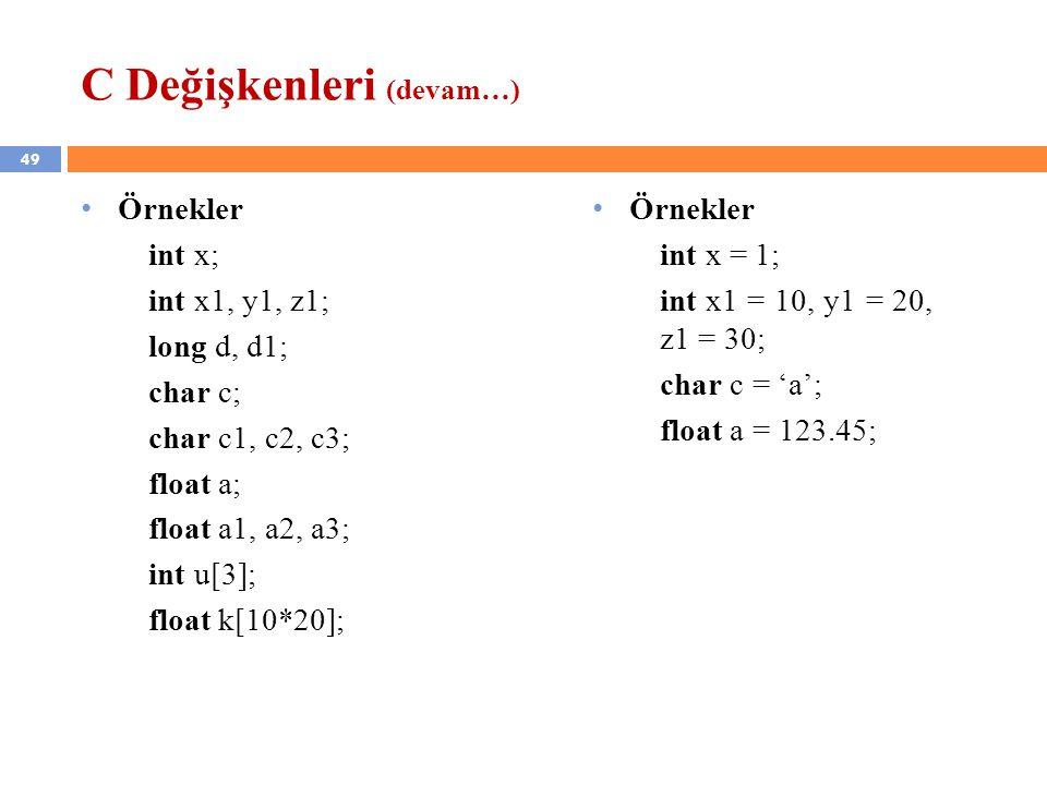 49 C Değişkenleri (devam…) Örnekler int x; int x1, y1, z1; long d, d1; char c; char c1, c2, c3; float a; float a1, a2, a3; int u[3]; float k[10*20]; Ö
