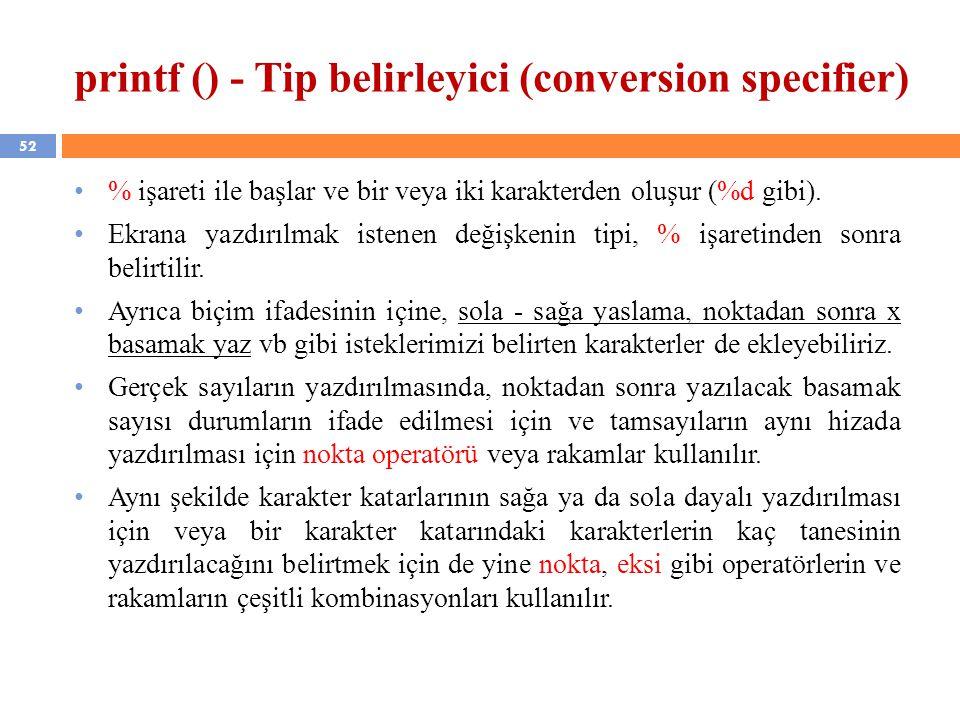 52 printf () - Tip belirleyici (conversion specifier) % işareti ile başlar ve bir veya iki karakterden oluşur (%d gibi). Ekrana yazdırılmak istenen de