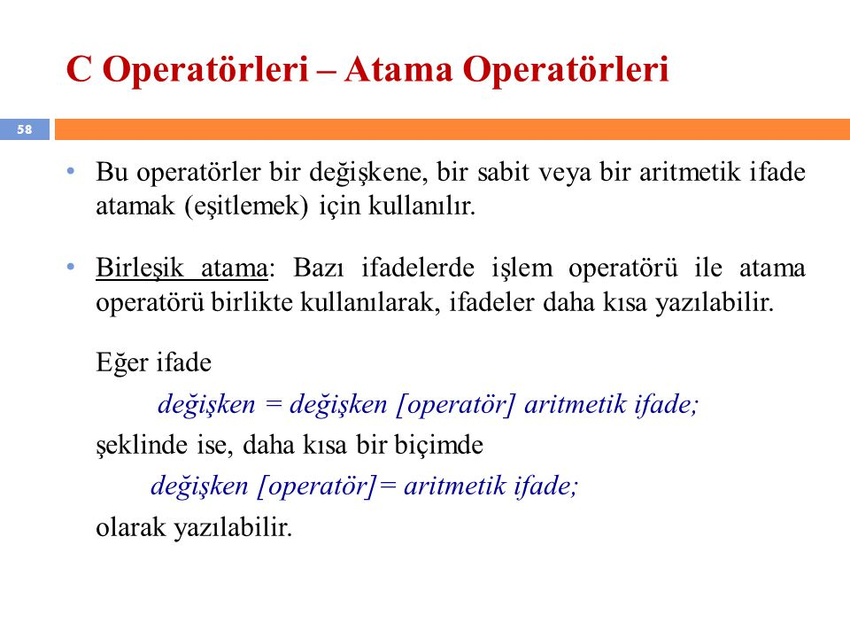 58 C Operatörleri – Atama Operatörleri Bu operatörler bir değişkene, bir sabit veya bir aritmetik ifade atamak (eşitlemek) için kullanılır. Birleşik a