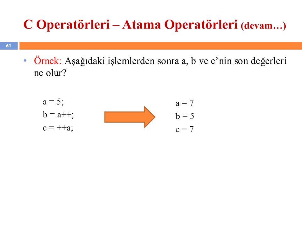 61 C Operatörleri – Atama Operatörleri (devam…) Örnek: Aşağıdaki işlemlerden sonra a, b ve c'nin son değerleri ne olur? a = 5; b = a++; c = ++a; a = 7