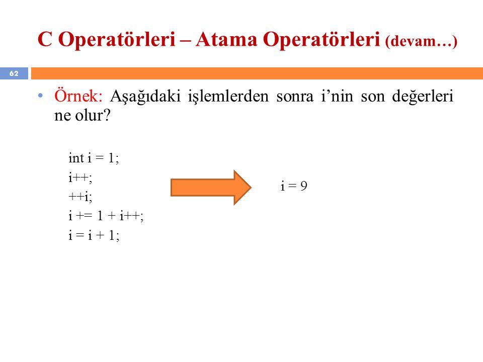 62 C Operatörleri – Atama Operatörleri (devam…) Örnek: Aşağıdaki işlemlerden sonra i'nin son değerleri ne olur? int i = 1; i++; ++i; i += 1 + i++; i =