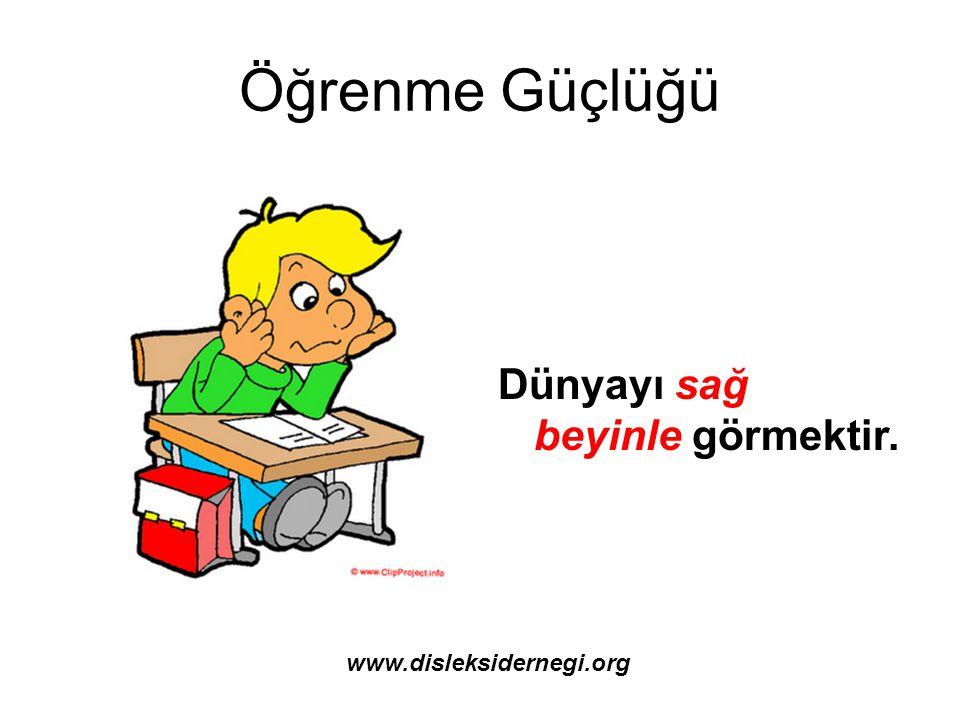 Öğrenme Güçlüğü Dünyayı sağ beyinle görmektir. www.disleksidernegi.org
