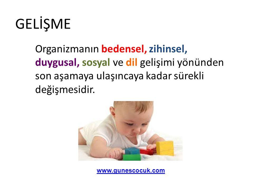 GELİŞME Organizmanın bedensel, zihinsel, duygusal, sosyal ve dil gelişimi yönünden son aşamaya ulaşıncaya kadar sürekli değişmesidir. www.gunescocuk.c