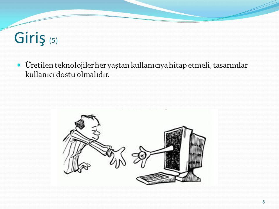 Giriş (5) Üretilen teknolojiler her yaştan kullanıcıya hitap etmeli, tasarımlar kullanıcı dostu olmalıdır. 8
