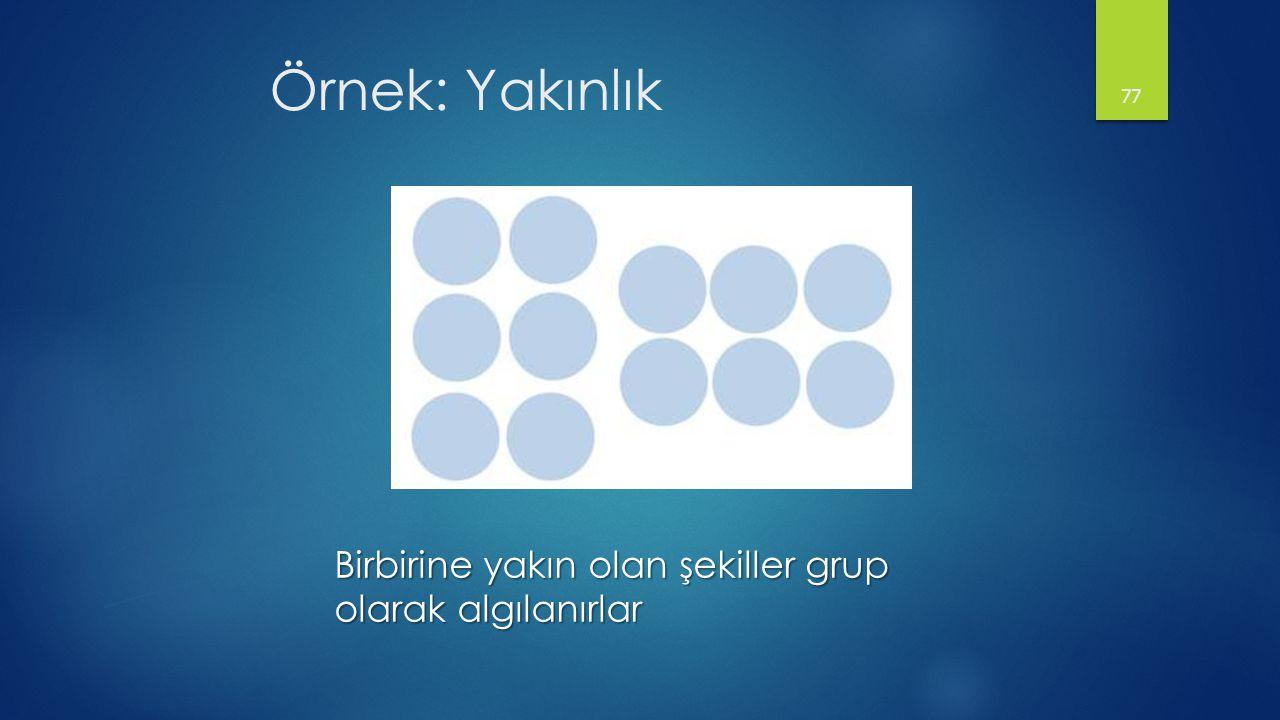 Örnek: Yakınlık 77 Birbirine yakın olan şekiller grup olarak algılanırlar