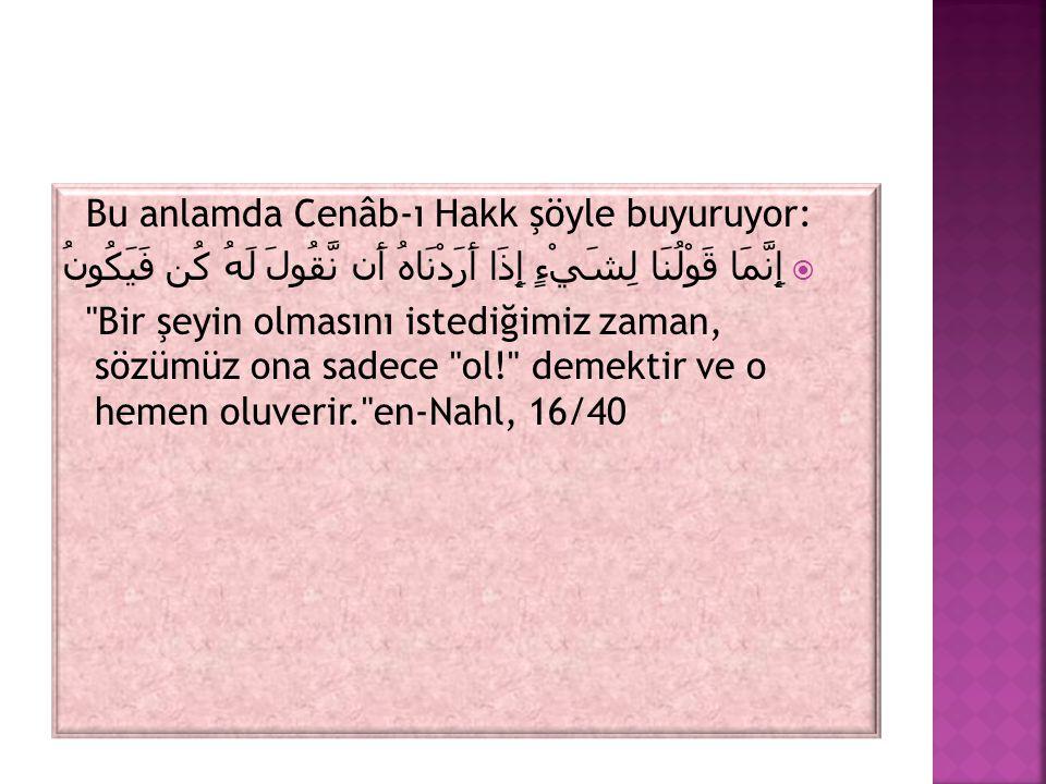 Bu anlamda Cenâb-ı Hakk şöyle buyuruyor:  إِنَّمَا قَوْلُنَا لِشَيْءٍ إِذَا أَرَدْنَاهُ أَن نَّقُولَ لَهُ كُن فَيَكُونُ