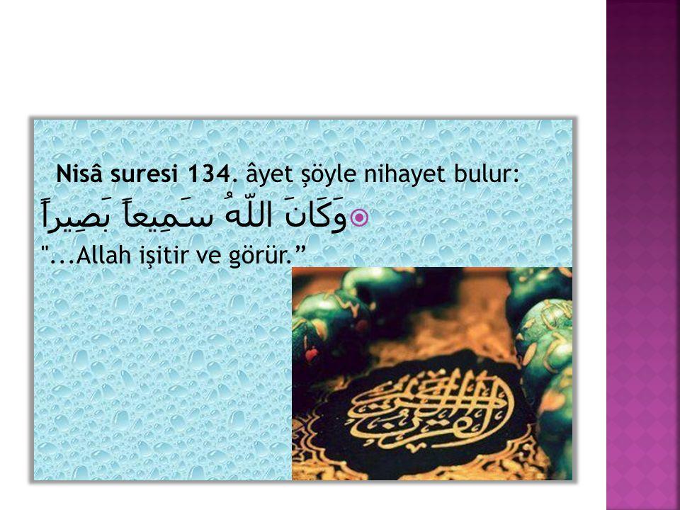 Nisâ suresi 134. âyet şöyle nihayet bulur:  وَكَانَ اللّهُ سَمِيعاً بَصِيراً