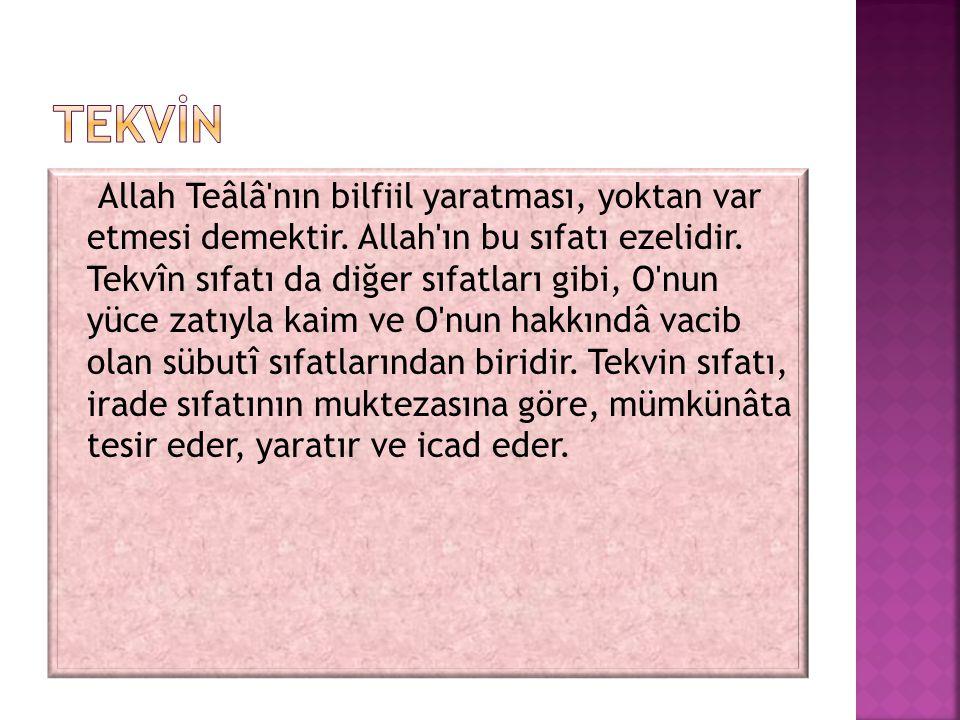 Allah Teâlâ'nın bilfiil yaratması, yoktan var etmesi demektir. Allah'ın bu sıfatı ezelidir. Tekvîn sıfatı da diğer sıfatları gibi, O'nun yüce zatıyla