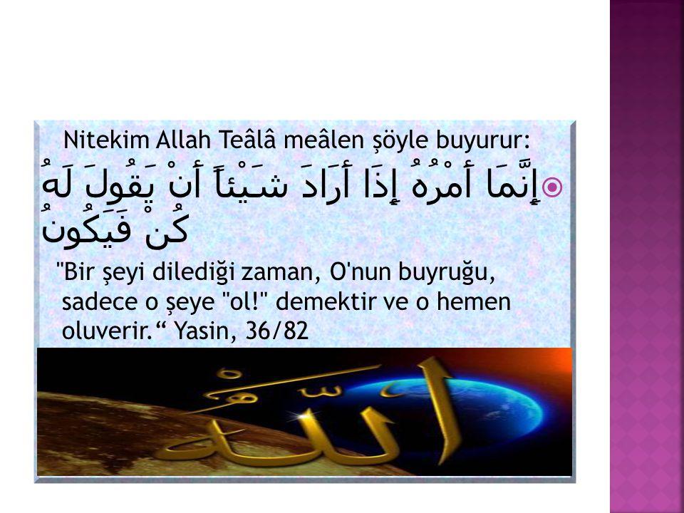 Nitekim Allah Teâlâ meâlen şöyle buyurur:  إِنَّمَا أَمْرُهُ إِذَا أَرَادَ شَيْئاً أَنْ يَقُولَ لَهُ كُنْ فَيَكُونُ